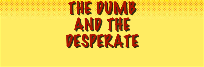 The Dumb  And The  Desperate